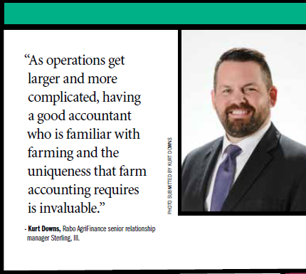 """As operations get larger and more complicated, having a good accountant who is familiar with farming and the uniqueness that farm accounting requires is invaluable."" - Kurt Downs, Rabo AgriFinance senior relationship manager Sterling, Ill."