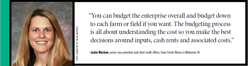 """You can budget the enterprise overall and budget down to each farm or field if you want. The budgeting process is all about understanding the cost so you make the best decisions around inputs, cash rents and associated costs."" - Jackie Martinie, senior vice president and chief credit officer, Farm Credit Illinois in Mahomet, Ill."