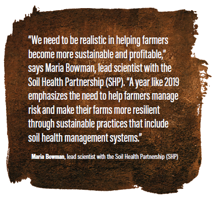 """We need to be realistic in helping farmers become more sustainable and profitable,"" says Maria Bowman, lead scientist with the Soil Health Partnership (SHP). ""A year like 2019 emphasizes the need to help farmers manage risk and make their farms more resilient through sustainable practices that include soil health management systems."""